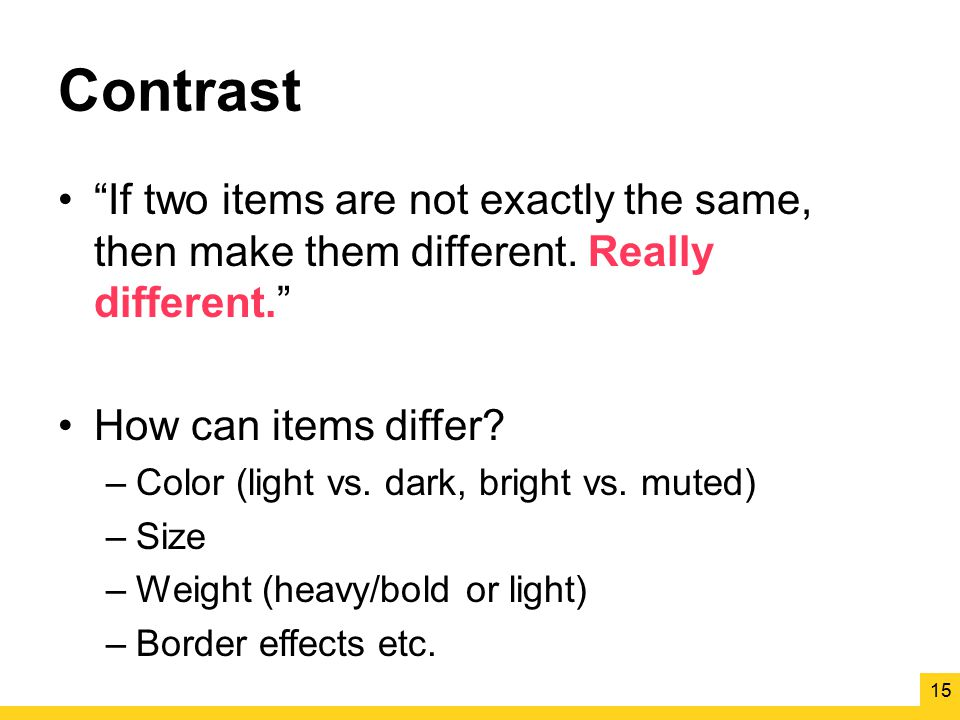 Contrast If two items are not exactly the same, then make them different. Really different. How can items differ