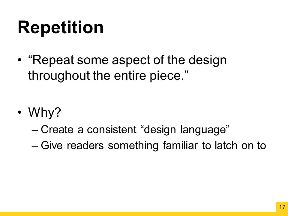 Repetition Repeat some aspect of the design throughout the entire piece. Why Create a consistent design language