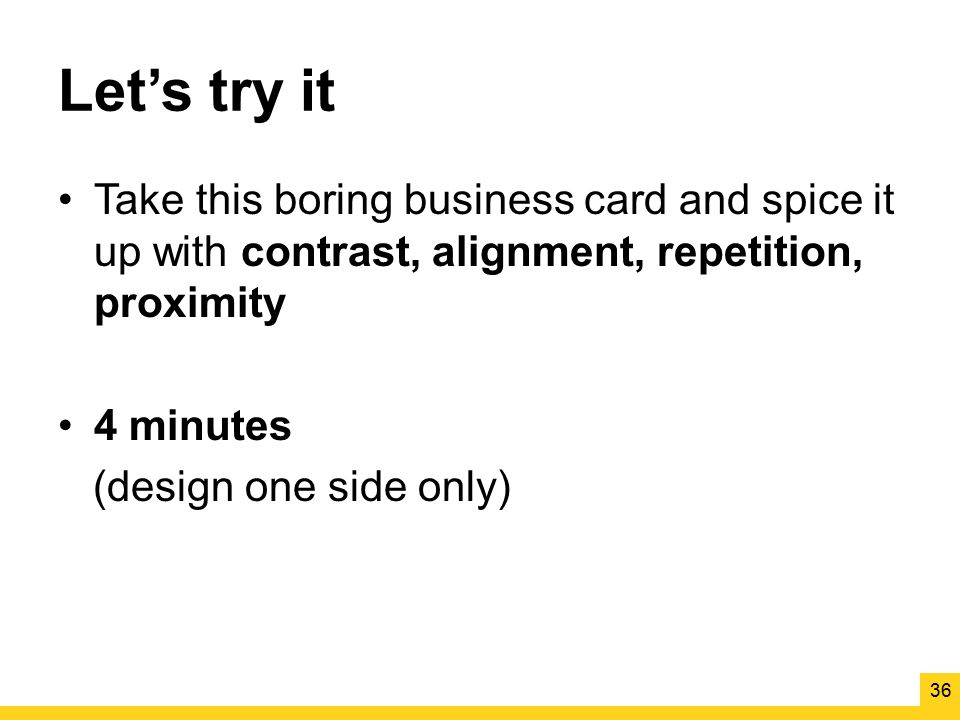 Let's try it Take this boring business card and spice it up with contrast, alignment, repetition, proximity.