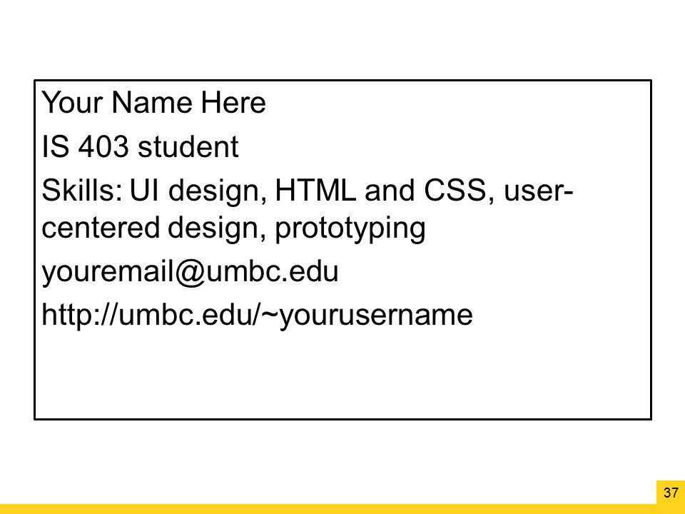 Your Name Here IS 403 student Skills: UI design, HTML and CSS, user-centered design, prototyping youremail@umbc.edu http://umbc.edu/~yourusername