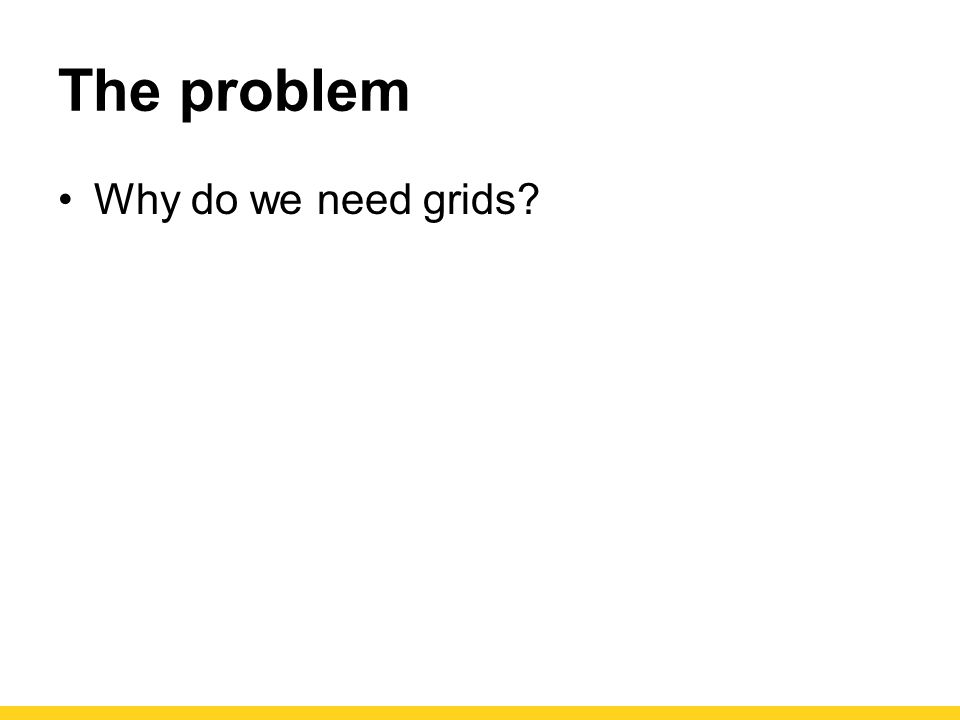 The problem Why do we need grids