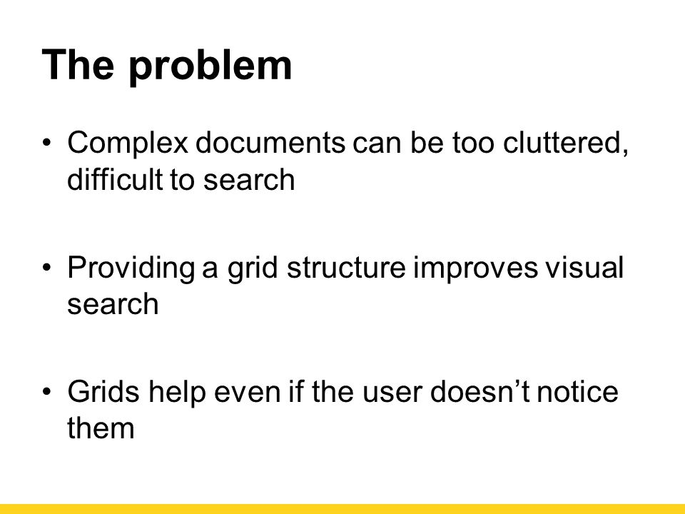 The problem Complex documents can be too cluttered, difficult to search. Providing a grid structure improves visual search.
