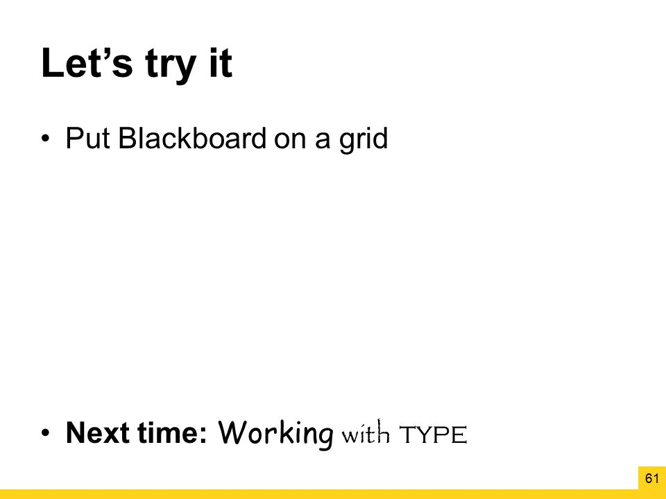 Let's try it Put Blackboard on a grid Next time: Working with type