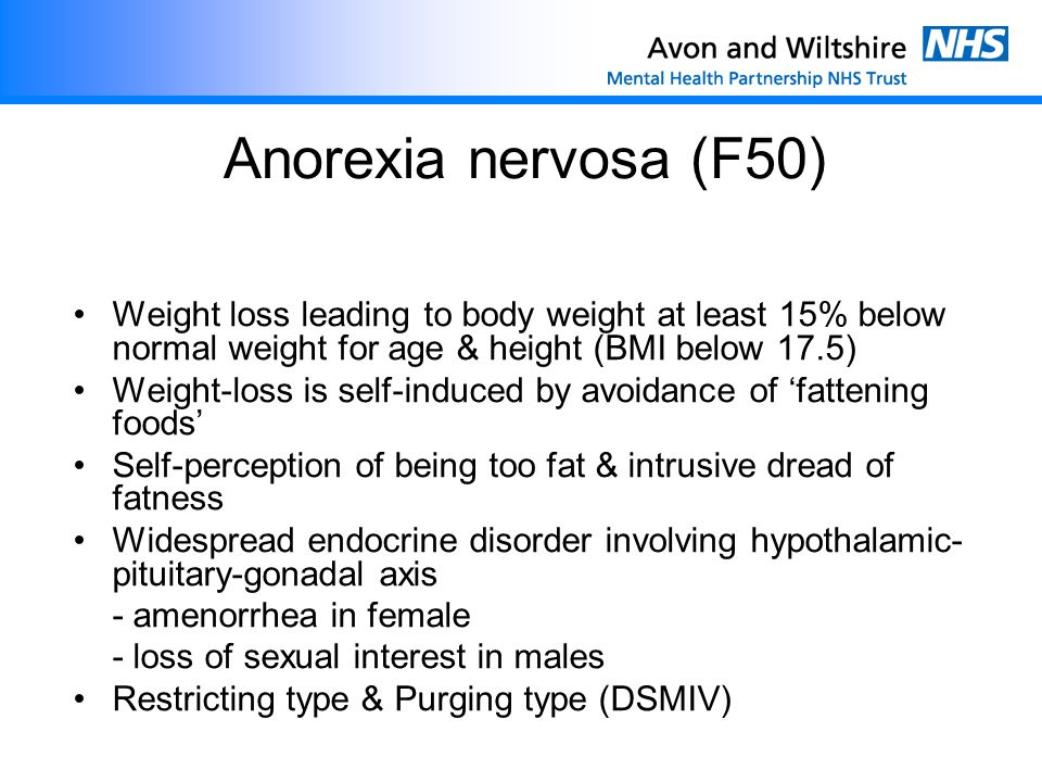 Anorexia nervosa (F50) Weight loss leading to body weight at least 15% below normal weight for age & height (BMI below 17.5)