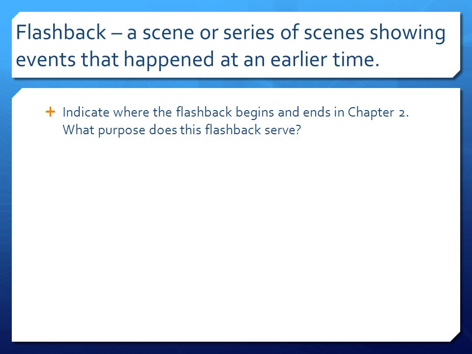 Flashback – a scene or series of scenes showing events that happened at an earlier time.