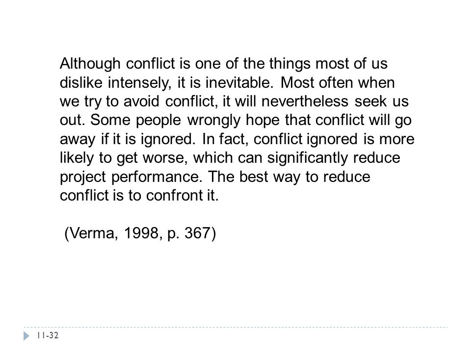 Although conflict is one of the things most of us dislike intensely, it is inevitable. Most often when we try to avoid conflict, it will nevertheless seek us out. Some people wrongly hope that conflict will go away if it is ignored. In fact, conflict ignored is more likely to get worse, which can significantly reduce project performance. The best way to reduce conflict is to confront it.