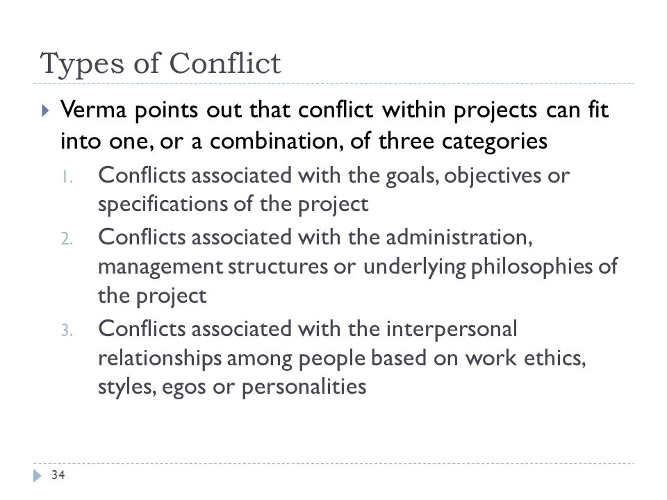Types of Conflict Verma points out that conflict within projects can fit into one, or a combination, of three categories.