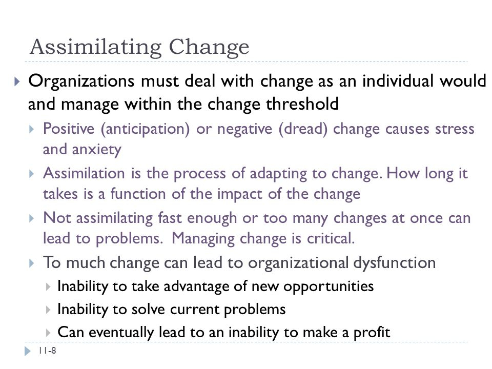 Assimilating Change Organizations must deal with change as an individual would and manage within the change threshold.