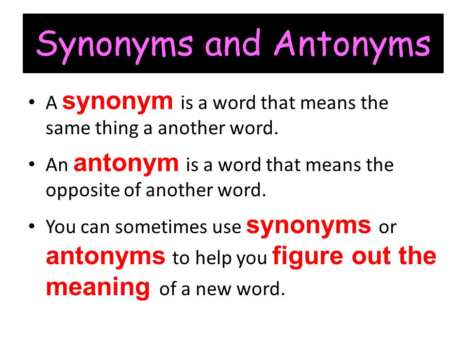 Synonyms and Antonyms A synonym is a word that means the same thing a another word. An antonym is a word that means the opposite of another word.