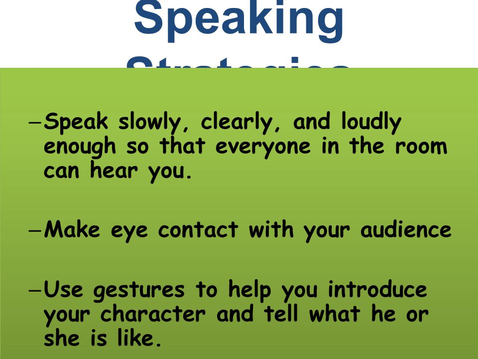 Speaking Strategies Speak slowly, clearly, and loudly enough so that everyone in the room can hear you.