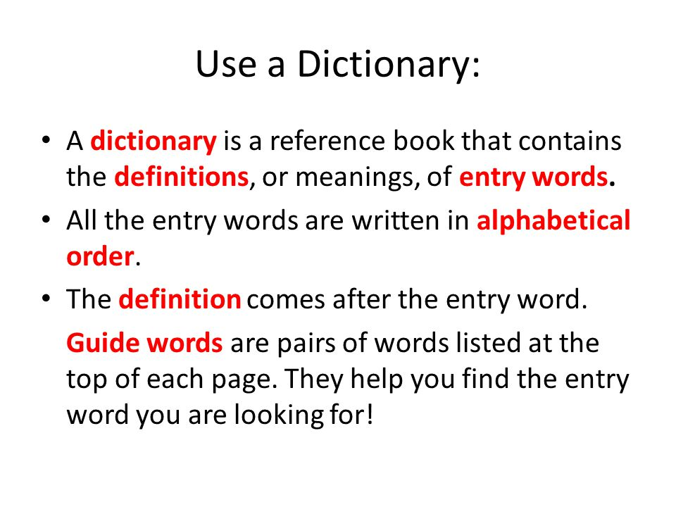 Use a Dictionary: A dictionary is a reference book that contains the definitions, or meanings, of entry words.