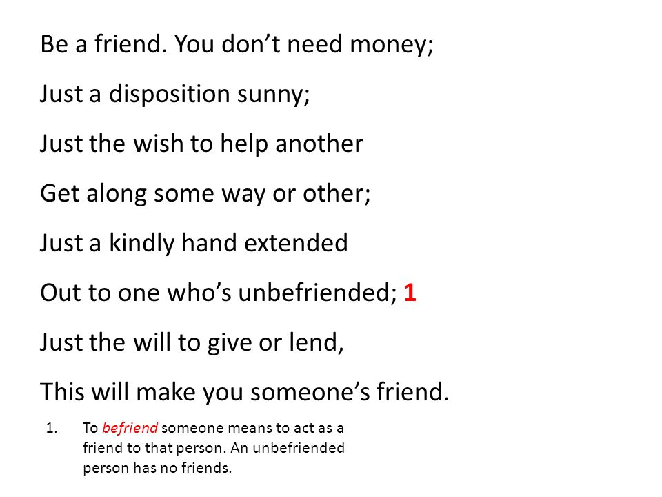 Be a friend. You don't need money; Just a disposition sunny; Just the wish to help another Get along some way or other; Just a kindly hand extended Out to one who's unbefriended; 1 Just the will to give or lend, This will make you someone's friend.