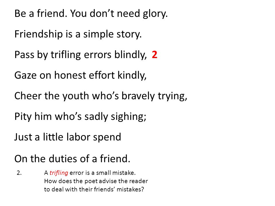Be a friend. You don't need glory. Friendship is a simple story.