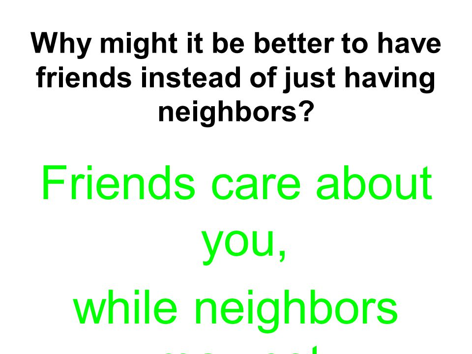 Friends care about you, while neighbors may not.