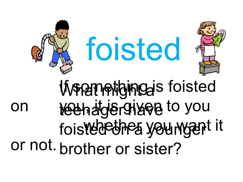 foisted If something is foisted on you, it is given to you whether you want it or not.