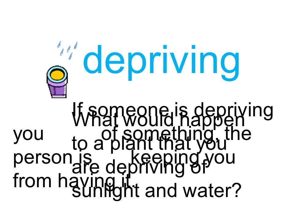 depriving If someone is depriving you of something, the person is keeping you from having it.