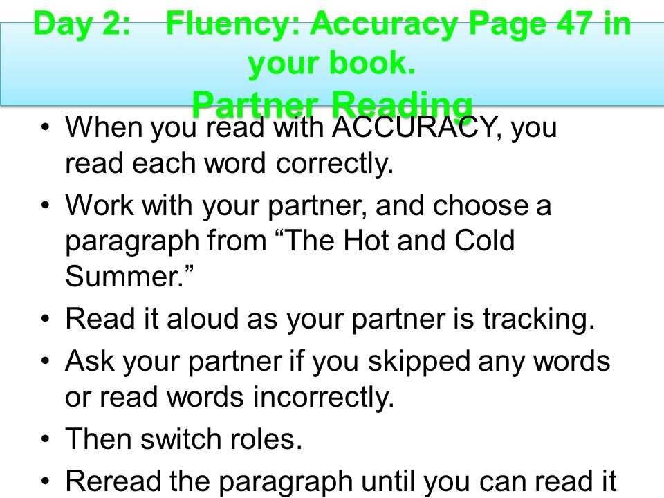 Day 2: Fluency: Accuracy Page 47 in your book. Partner Reading