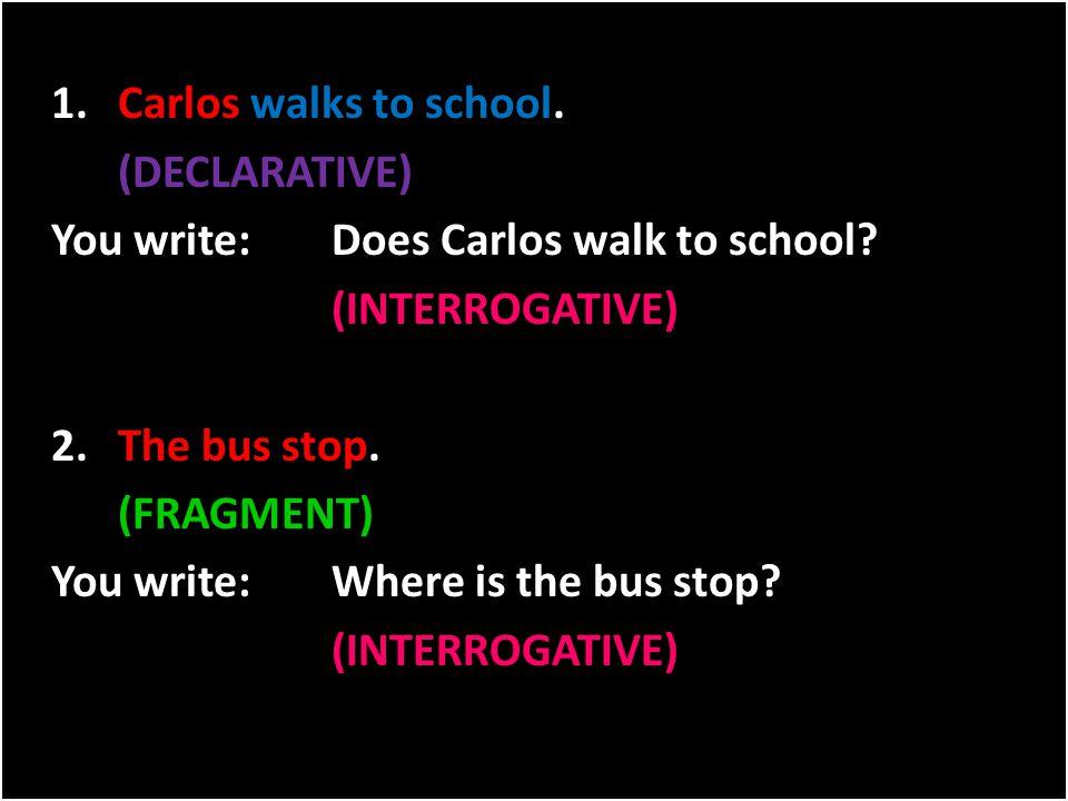 1. Carlos walks to school. (DECLARATIVE) You write: Does Carlos walk to school.
