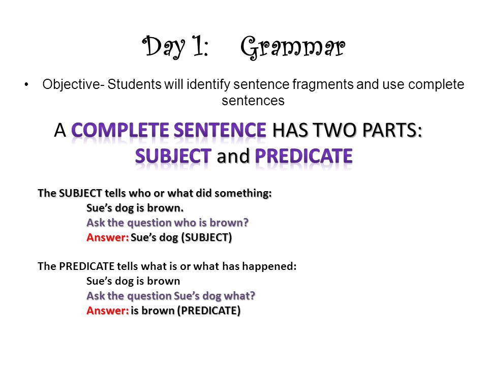 Day 1: Grammar A COMPLETE SENTENCE HAS TWO PARTS: