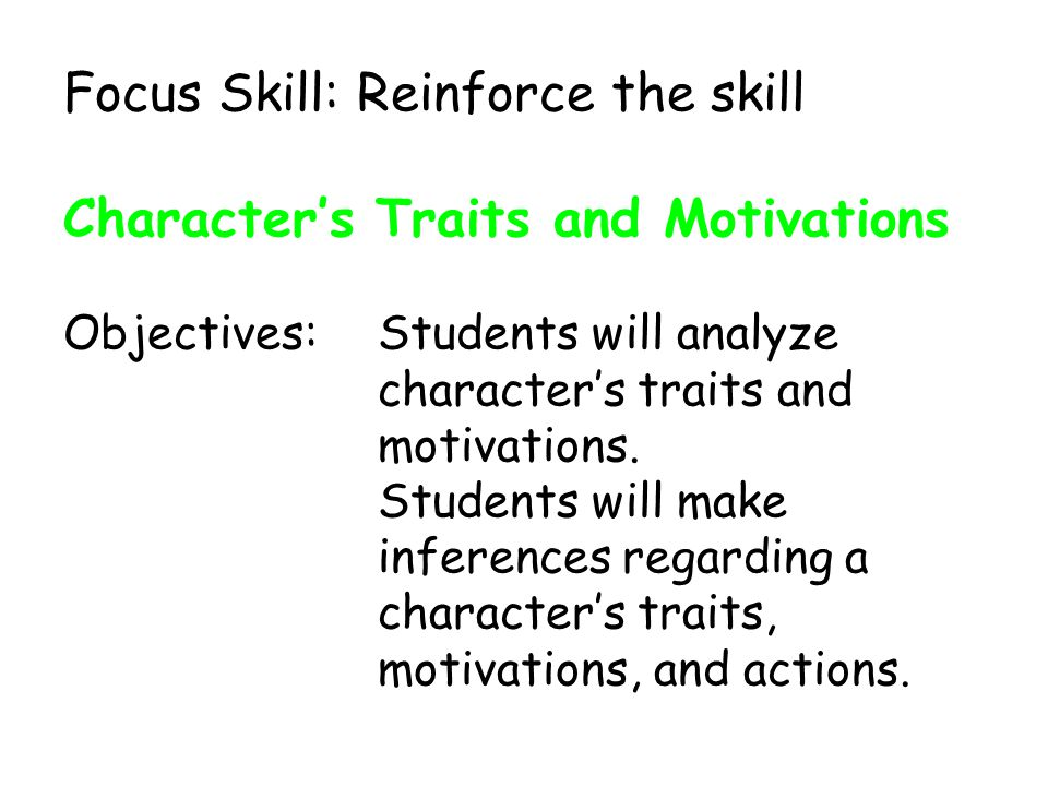 Focus Skill: Reinforce the skill Character's Traits and Motivations Objectives: Students will analyze character's traits and motivations.