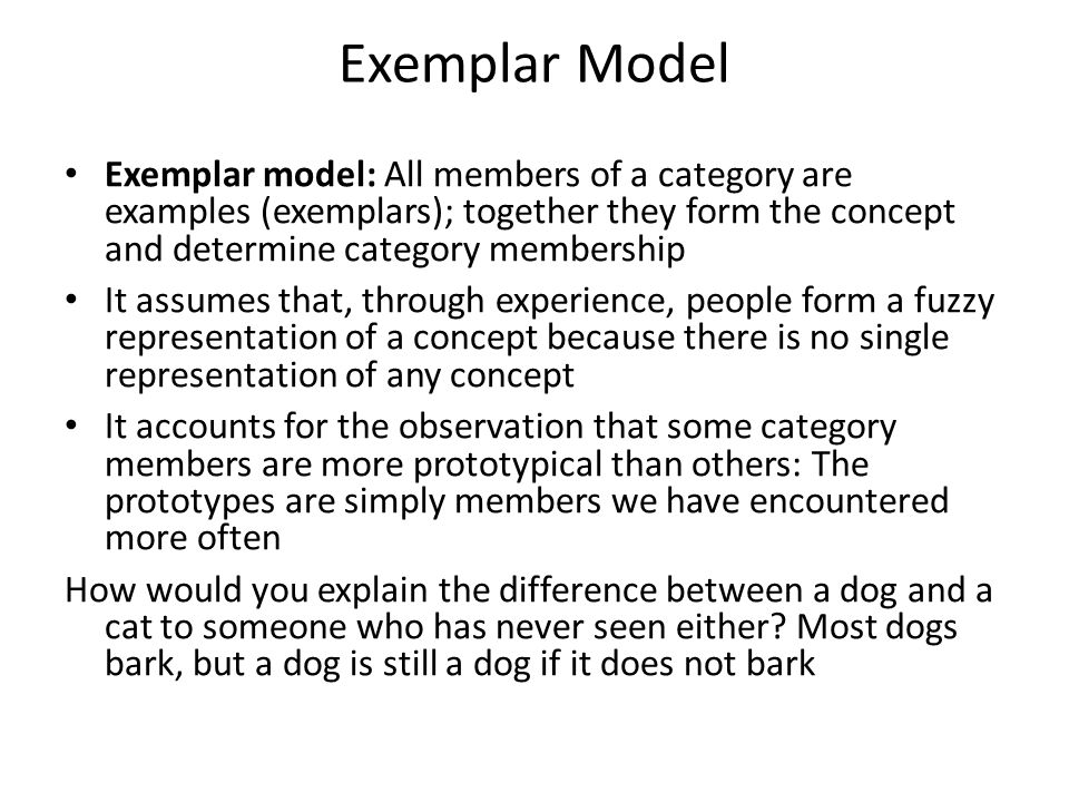 Exemplar Model Exemplar model: All members of a category are examples (exemplars); together they form the concept and determine category membership.
