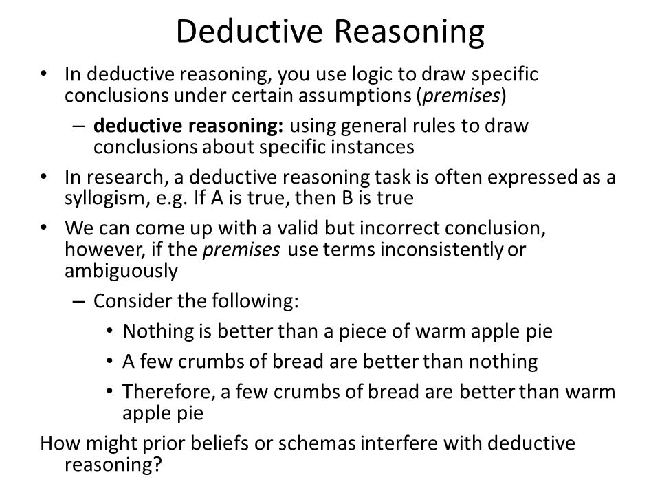 Deductive Reasoning In deductive reasoning, you use logic to draw specific conclusions under certain assumptions (premises)