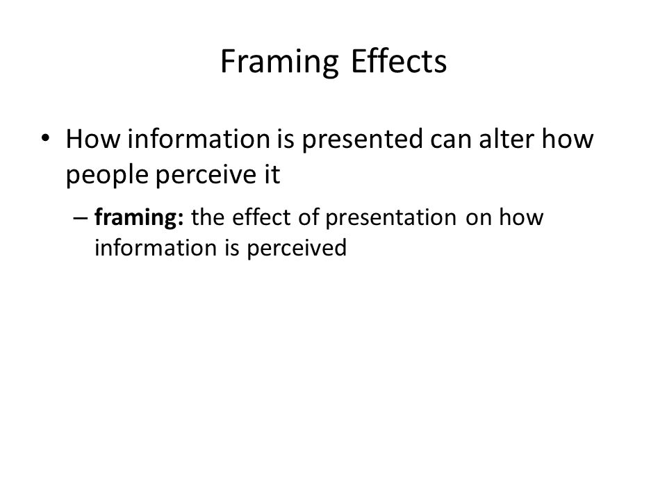 Framing Effects How information is presented can alter how people perceive it.