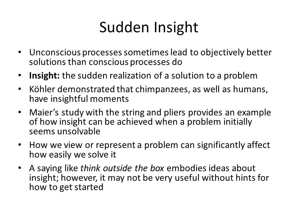 Sudden Insight Unconscious processes sometimes lead to objectively better solutions than conscious processes do.