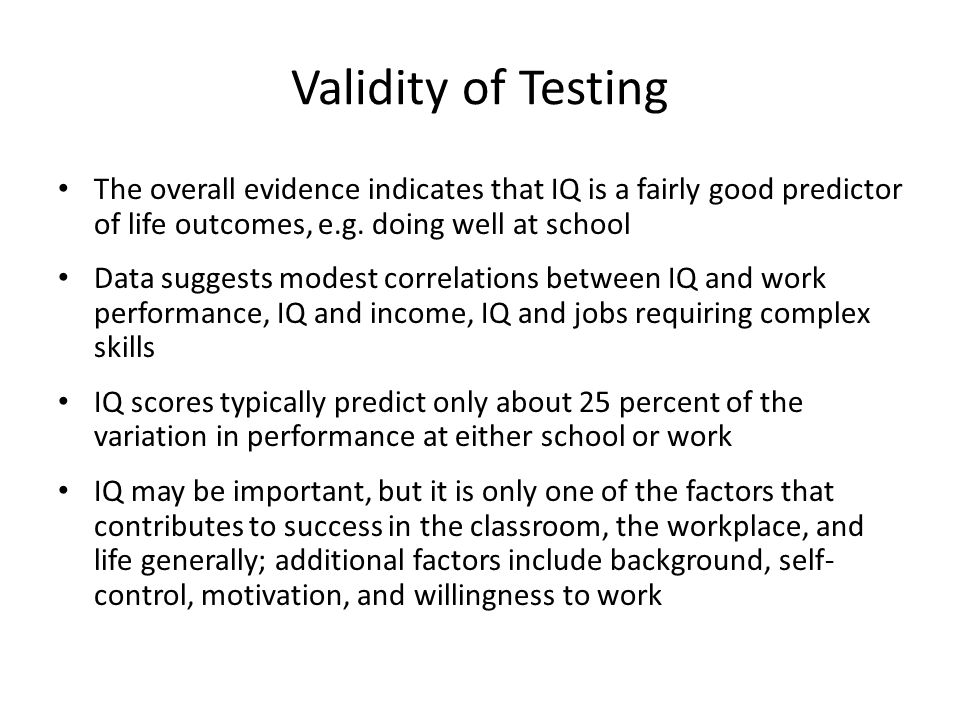 Validity of Testing The overall evidence indicates that IQ is a fairly good predictor of life outcomes, e.g. doing well at school.