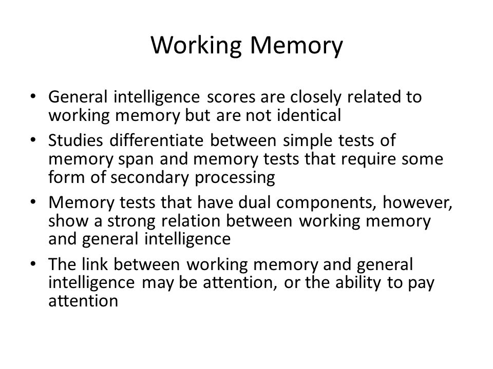 Working Memory General intelligence scores are closely related to working memory but are not identical.