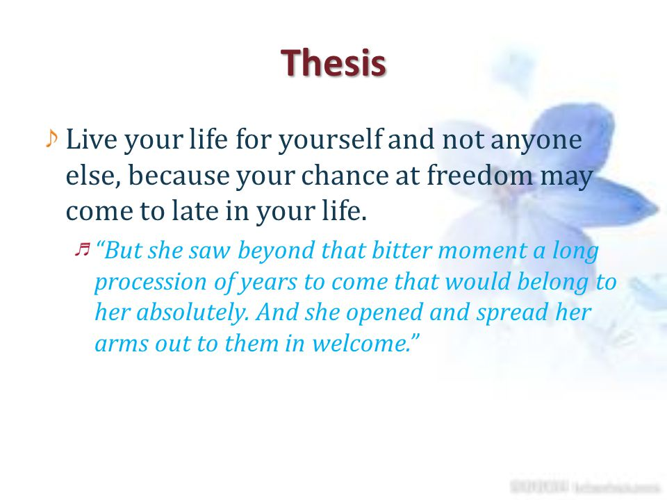 Thesis Live your life for yourself and not anyone else, because your chance at freedom may come to late in your life.