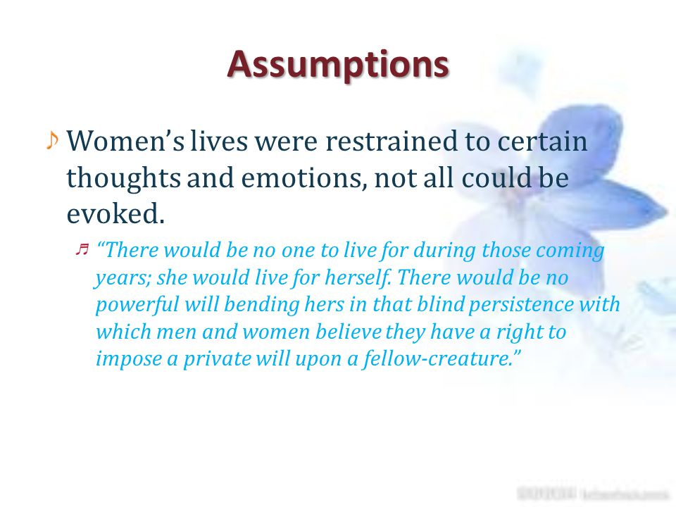 Assumptions Women's lives were restrained to certain thoughts and emotions, not all could be evoked.