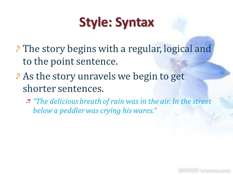 Style: Syntax The story begins with a regular, logical and to the point sentence. As the story unravels we begin to get shorter sentences.