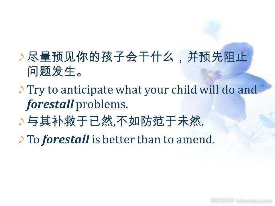 尽量预见你的孩子会干什么,并预先阻止问题发生。
