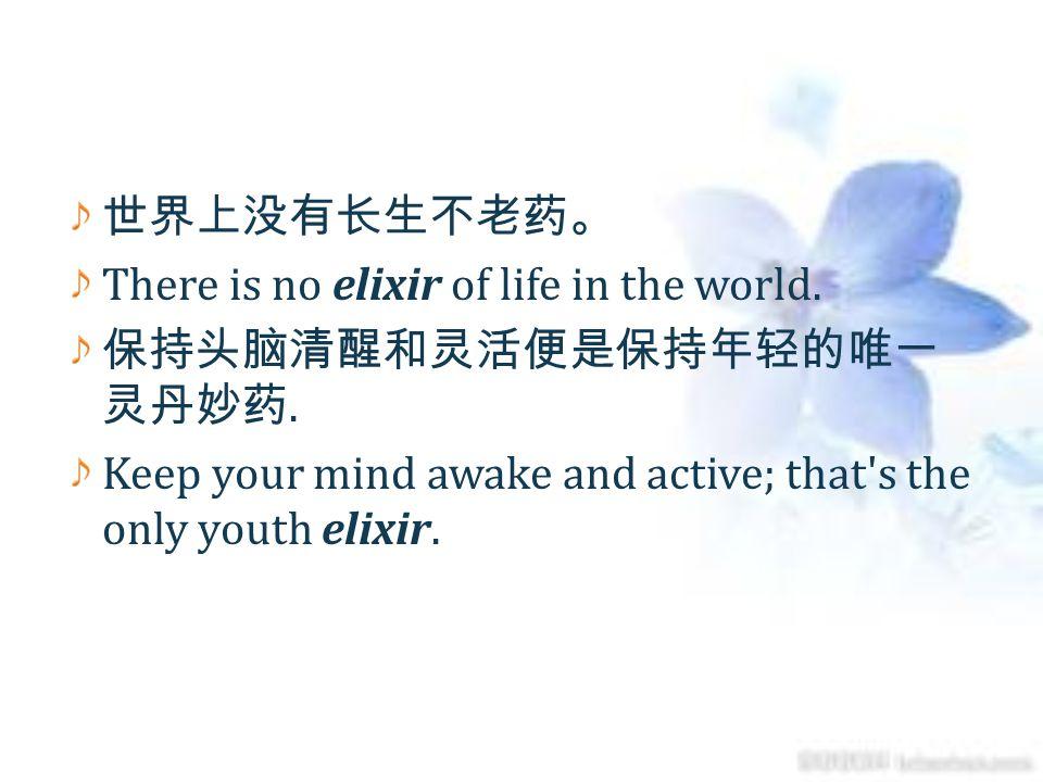 世界上没有长生不老药。 There is no elixir of life in the world.