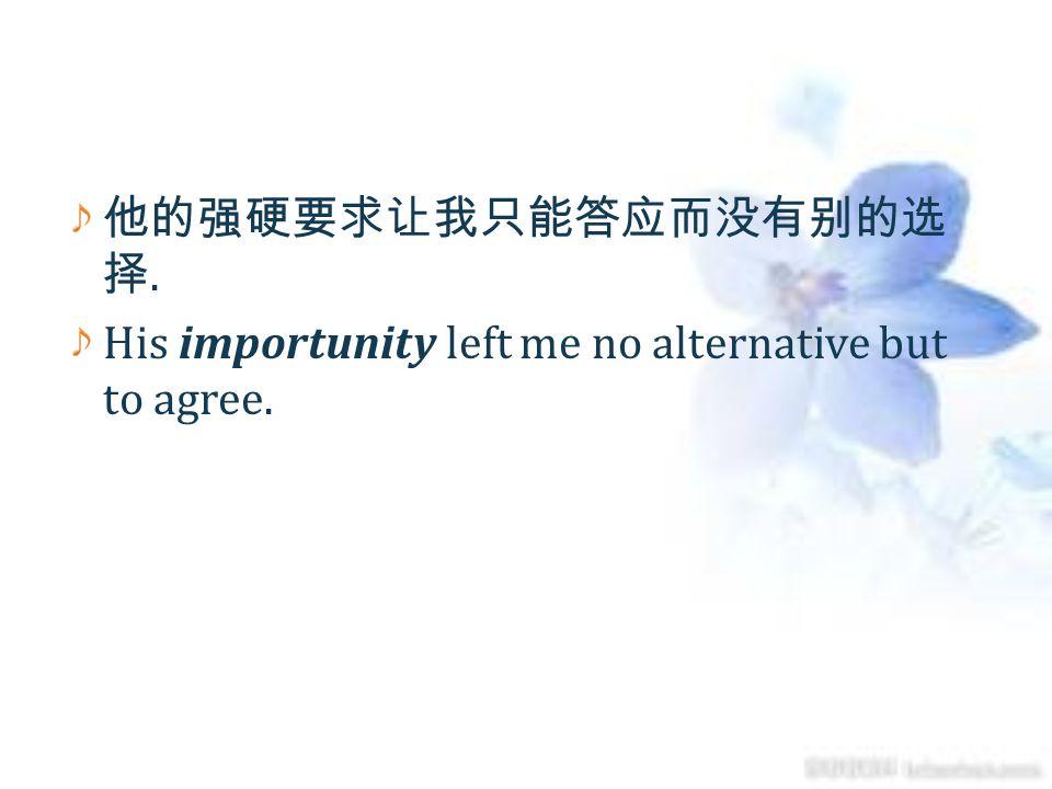 他的强硬要求让我只能答应而没有别的选择. His importunity left me no alternative but to agree.