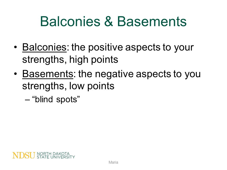 Balconies & Basements Balconies: the positive aspects to your strengths, high points. Basements: the negative aspects to you strengths, low points.