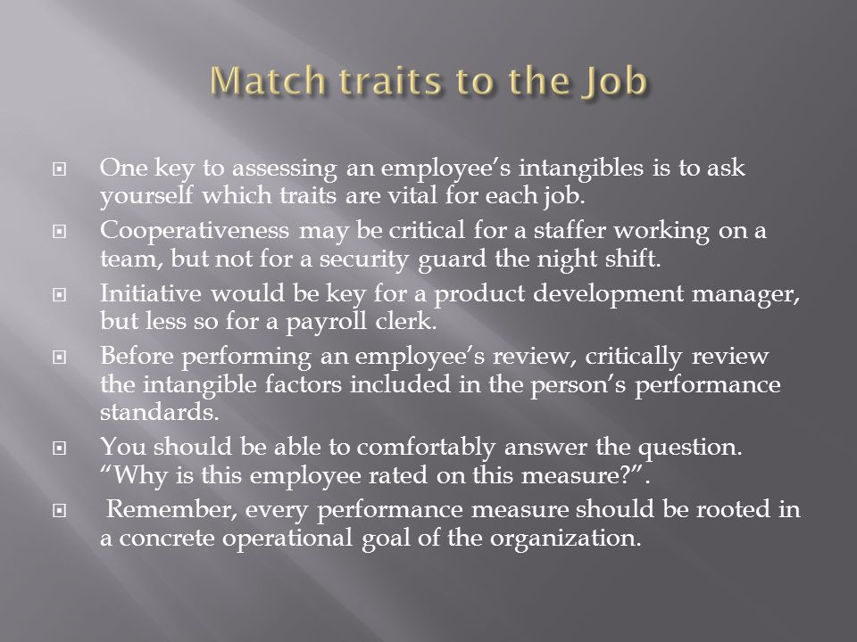 Match traits to the Job One key to assessing an employee's intangibles is to ask yourself which traits are vital for each job.
