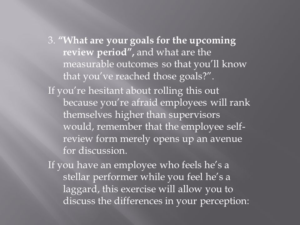 3. What are your goals for the upcoming review period , and what are the measurable outcomes so that you'll know that you've reached those goals .