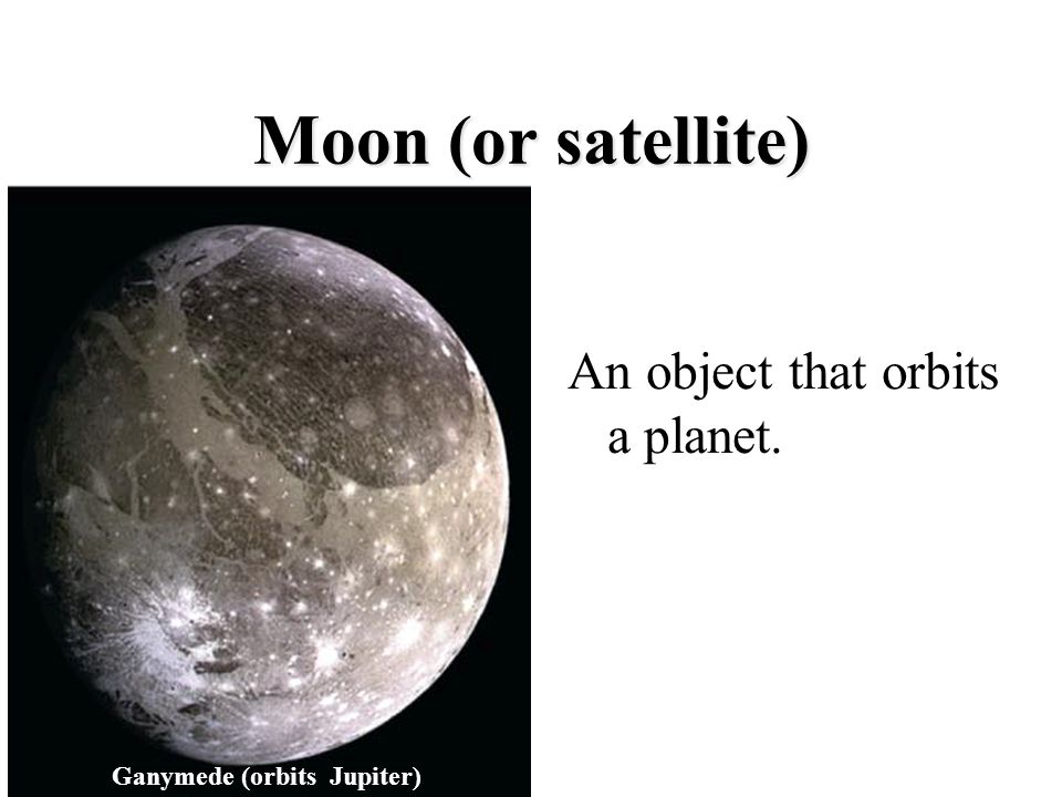 Moon (or satellite) An object that orbits a planet.