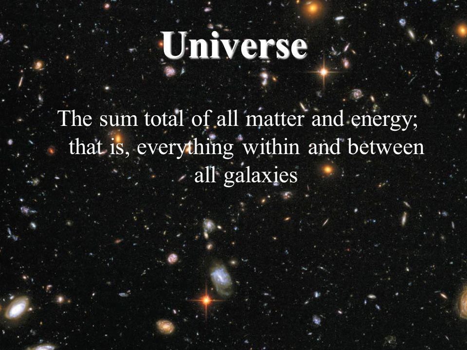 Universe The sum total of all matter and energy; that is, everything within and between all galaxies.