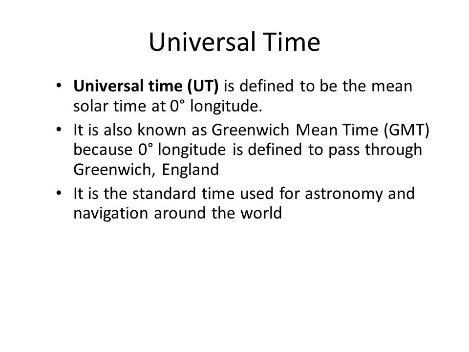 Universal Time Universal time (UT) is defined to be the mean solar time at 0° longitude.