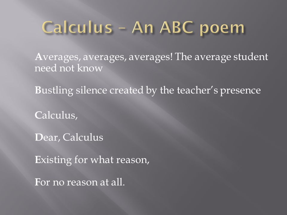 Calculus – An ABC poem Averages, averages, averages! The average student need not know Bustling silence created by the teacher's presence.