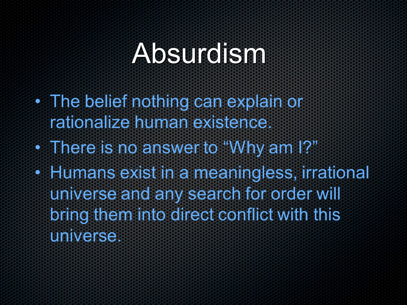 Absurdism The belief nothing can explain or rationalize human existence. There is no answer to Why am I