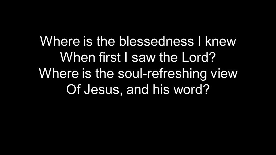 Where is the blessedness I knew When first I saw the Lord