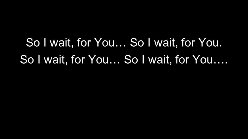 So I wait, for You… So I wait, for You.