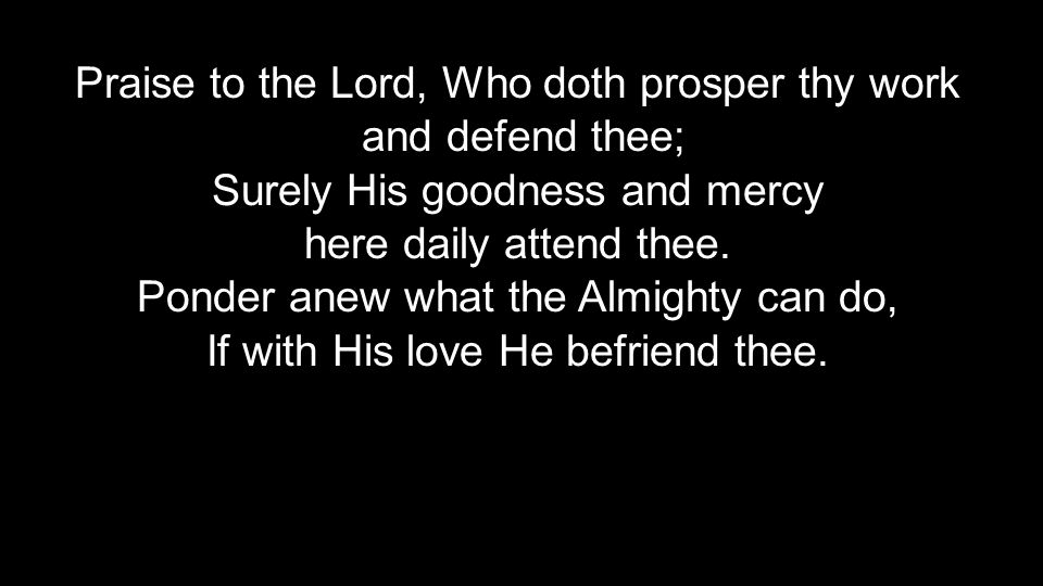 Praise to the Lord, Who doth prosper thy work and defend thee;