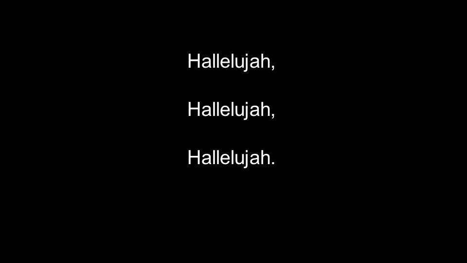 Hallelujah, Hallelujah.