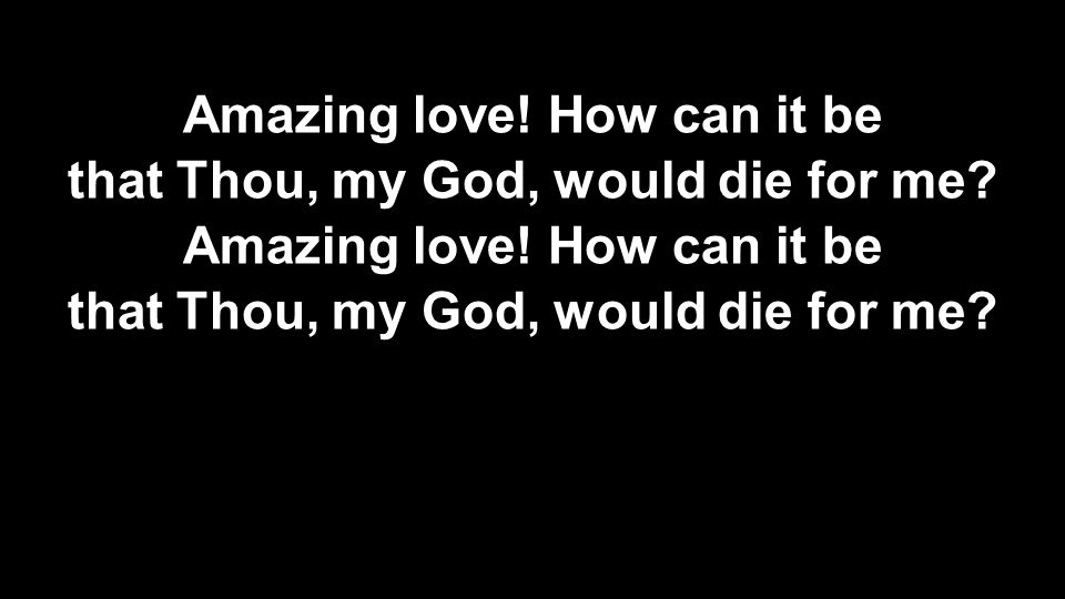 Amazing love! How can it be that Thou, my God, would die for me