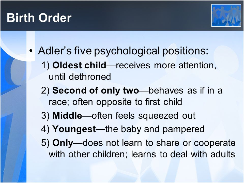 Birth Order Adler's five psychological positions: